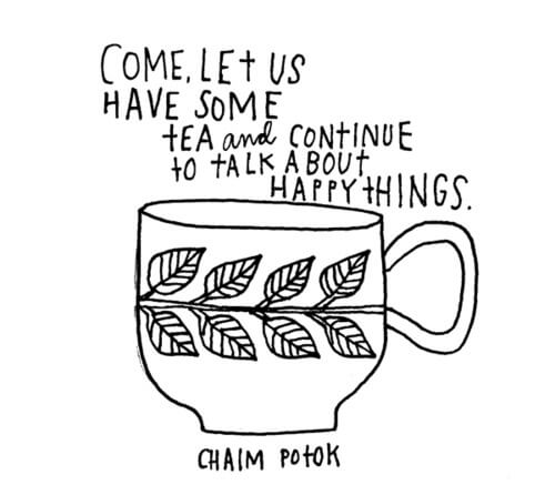 let us drink some tea and talk about happy things